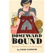 Homeward Bound Why Women Are Embracing the New Domesticity by Matchar, Emily, 9781451665451
