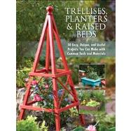Trellises, Planters And Raised Beds : 40 Easy, Unique And Useful Garden Projects You Can Make With Simple Tools And Everyday Items