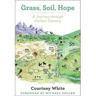Grass, Soil, Hope: A Journey Through Carbon Country by White, Courtney; Pollan, Michael, 9781603585453