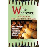 Wine Wherever: in California's Mid-Coast & Inland Regions: Wine Tasting in Monterey, Santa Clara and Santa Cruz Counties by McKowen, Dahlynn; McKowen, Ken, 9780982465455