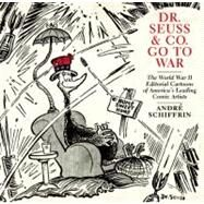 Dr. Seuss and Co. Go to War : The World War II Editorial Cartoons of America's Leading Comic Artists by Schiffrin, Andre, 9781595585455