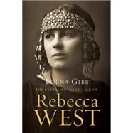 The Extraordinary Life of Rebecca West A Biography by Gibb, Lorna, 9781619025455