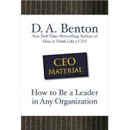 CEO Material: How to Be a Leader in Any Organization by Benton, D. A., 9780071605458