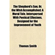 The Shepherd's Son: Or, the Wish Accomplished, a Moral Tale. Interspersed With Poetical Effusions, Designed for the Improvement of Youth by Smith, Thomas, 9780217105460