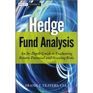Hedge Fund Analysis : An in-Depth Guide to Evaluating Return Potential and Assessing Risks by Travers, Frank J., 9781118175460