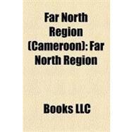 Far North Region : Far North Region, Maroua, Kaélé, Mayo-Danay, Logone-et-Chari, Diamaré, Mayo-Tsanaga, Mayo-Kani, Mayo-Sava by , 9781156315460