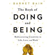 The Book of Doing and Being Rediscovering Creativity in Life, Love, and Work by Bain, Barnet, 9781476785462