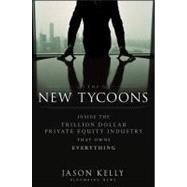 The New Tycoons Inside the Trillion Dollar Private Equity Industry That Owns Everything by Kelly, Jason, 9781118205464
