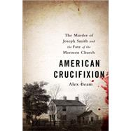 American Crucifixion: The Murder of Joseph Smith and the Fate of the Mormon Church by Beam, Alex, 9781610395465