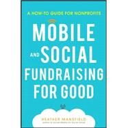 Mobile for Good: A How-To Fundraising Guide for Nonprofits A How-To Fundraising Guide for Nonprofits by Mansfield, Heather, 9780071825467
