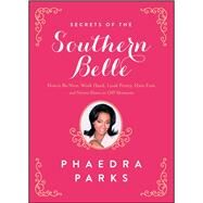 Secrets of the Southern Belle How to Be Nice, Work Hard, Look Pretty, Have Fun, and Never Have an Off Moment by Parks, Phaedra, 9781476715469