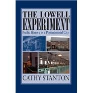 The Lowell Experiment: Public History in a Postindustrial City by Stanton, Cathy, 9781558495470