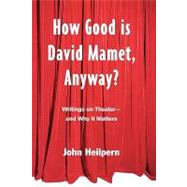 How Good is David Mamet, Anyway?: Writings on Theater--and Why It Matters by Heilpern,John, 9780415925471