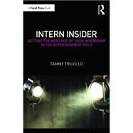 Intern Insider: Getting the Most Out of Your Internship in the Entertainment Field by Trujillo; Tammy, 9781138925472