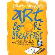 Art Before Breakfast: A Zillion Ways to Fit Creativity into Your Super Busy Life by Gregory, Danny, 9781452135472