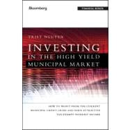 Investing in the High Yield Municipal Market : How to Profit from the Current Municipal Credit Crisis and Earn Attractive Tax-Exempt Interest Income