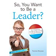 So, You Want to Be a Leader? by Wooster, Patricia, 9781582705477