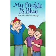 My Freckle Is Blue by Mcguire-mccullough, M. E., 9781480965478