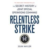 Relentless Strike The Secret History of Joint Special Operations Command by Naylor, Sean, 9781250105479
