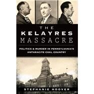 The Kelayres Massacre: Politics & Murder in Pennsylvania's Anthracite Coal Country by Hoover, Stephanie, 9781626195479