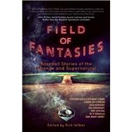 Field of Fantasies: Baseball Stories of the Strange and Supernatural by Wilber, Rick, 9781597805483