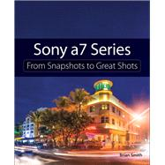 Sony A7 Series From Snapshots to Great Shots by Smith, Brian, 9780134185484