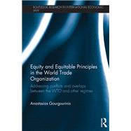 Equity and Equitable Principles in the World Trade Organization: Addressing Conflicts and Overlaps between the WTO and Other Regimes by Gourgourinis; Anastasios, 9780415715485