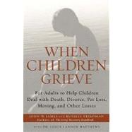 When Children Grieve : For Adults to Help Children Deal with Death, Divorce, Pet Loss, Moving, and Other Losses by James, John W.; Friedman, Russell; Matthews, Leslie, 9780062015488