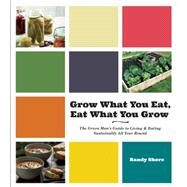 Grow What You Eat, Eat What You Grow: The Green Man's Guide to Living & Eating Sustainably All Year Round by Shore, Randy, 9781551525488