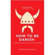 How to Be Danish A Journey to the Cultural Heart of Denmark by Kingsley, Patrick, 9781476755489