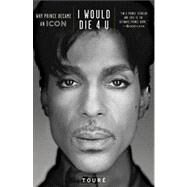 I Would Die 4 U : Why Prince Became an Icon by Touré, 9781476705491