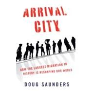 Arrival City : How the Largest Migration in History Is Reshaping Our World by SAUNDERS, DOUG, 9780375425493