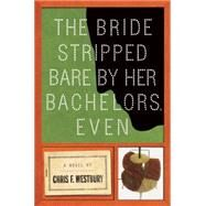 The Bride Stripped Bare by Her Bachelors, Even A Novel by Westbury, Chris F., 9781619025493
