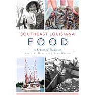 Southeast Louisiana Food: A Seasoned Tradition by Martin, Addie K.; Martin, Jeremy, 9781626195493