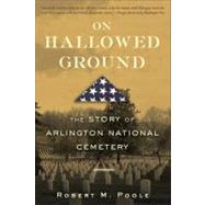 On Hallowed Ground The Story of Arlington National Cemetery by Poole, Robert M., 9780802715494
