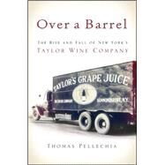 Over a Barrel: The Rise and Fall of New York's Taylor Wine Company by Pellechia, Thomas, 9781438455495