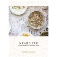 Near & Far: Recipes Inspired by Home and Travel by Swanson, Heidi, 9781607745495