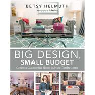Big Design, Small Budget: Create a Glamorous Home in Nine Thrifty Steps by Helmuth, Betsy; Ha, John, 9781629145495