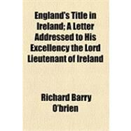 England's Title in Ireland: A Letter Addressed to His Excellency the Lord Lieutenant of Ireland by O'brien, Richard Barry, 9781154525496