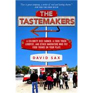 The Tastemakers: A Celebrity Rice Farmer, A Food Truck Lobbyist, and Other Innovators Putting Food Trends on Your Plate by Sax, David, 9781610395496