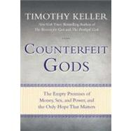 Counterfeit Gods The Empty Promises of Money, Sex, and Power, and the Only Hope that Matters by Keller, Timothy, 9781594485497