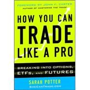 How You Can Trade Like a Pro: Breaking into Options, Futures, Stocks, and ETFs by Potter, Sarah, 9780071825498