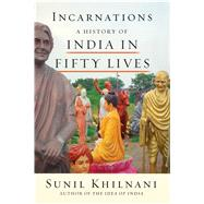 Incarnations A History of India in Fifty Lives by Khilnani, Sunil, 9780374175498