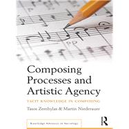 Composing Processes and Artistic Agency: Tacit Knowledge in Composing by Zembylas; Tasos, 9781138215498