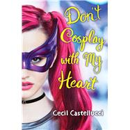 Don't Cosplay with My Heart by Castellucci, Cecil, 9781338125498