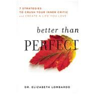 Better than Perfect 7 Strategies to Crush Your Inner Critic and Create a Life You Love by Lombardo, Elizabeth, 9781580055499