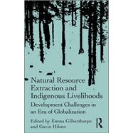Natural Resource Extraction and Indigenous Livelihoods: Development Challenges in an Era of Globalization by Gilberthorpe,Emma, 9781138245501