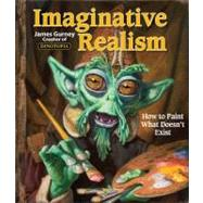 Imaginative Realism How to Paint What Doesn't Exist by Gurney, James, 9780740785504