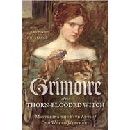 Grimoire of the Thorn-Blooded Witch: Mastering the Five Arts of Old World Witchery by Grimassi, Raven, 9781578635504