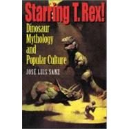Starring T. Rex! : Dinosaur Mythology and Popular Culture by Sanz, Jose Luis, 9780253215505